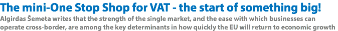The mini-One Stop Shop for VAT - the start of something big! Algirdas Šemeta writes that the strength of the single market, and the ease with which businesses can operate cross-border, are among the key determinants in how quickly the EU will return to economic growth