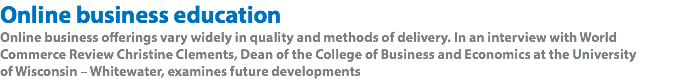 Online business education Online business offerings vary widely in quality and methods of delivery. In an interview with World Commerce Review Christine Clements, Dean of the College of Business and Economics at the University 