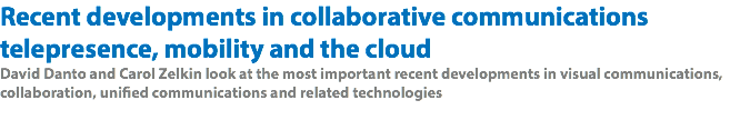 Recent developments in collaborative communications telepresence, mobility and the cloud David Danto and Carol Zelkin look at the most important recent developments in visual communications, collaboration, unified communications and related technologies