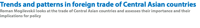Trends and patterns in foreign trade of Central Asian countries Roman Mogilevskii looks at the trade of Central Asian countries and assesses their importance and their implications for policy