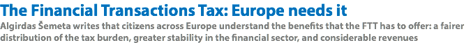 The Financial Transactions Tax: Europe needs it Algirdas Šemeta writes that citizens across Europe understand the benefits that the FTT has to offer: a fairer distribution of the tax burden, greater stability in the financial sector, and considerable revenues