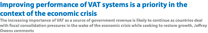 Improving performance of VAT systems is a priority in the context of the economic crisis The increasing importance of VAT as a source of government revenue is likely to continue as countries deal with fiscal consolidation pressures in the wake of the economic crisis while seeking to restore growth, Jeffrey Owens comments