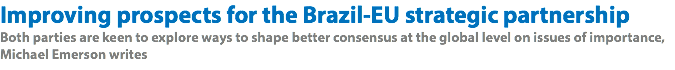 Improving prospects for the Brazil-EU strategic partnership Both parties are keen to explore ways to shape better consensus at the global level on issues of importance, Michael Emerson writes